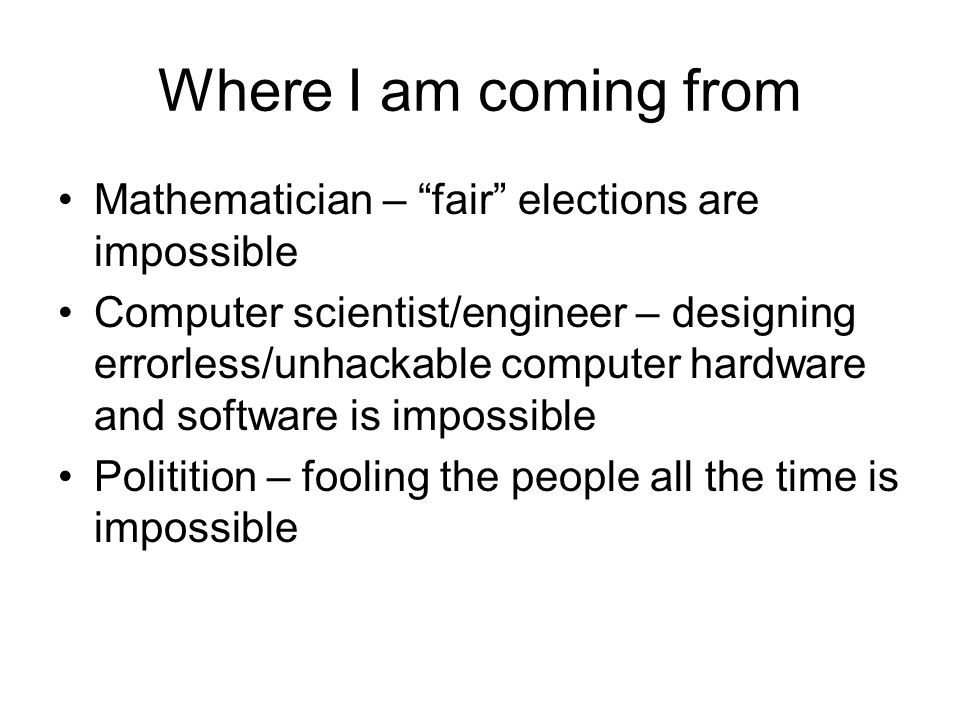 Where I am coming from Mathematician – fair elections are impossible Computer scientist/engineer – designing errorless/unhackable computer hardware and software is impossible Politition – fooling the people all the time is impossible
