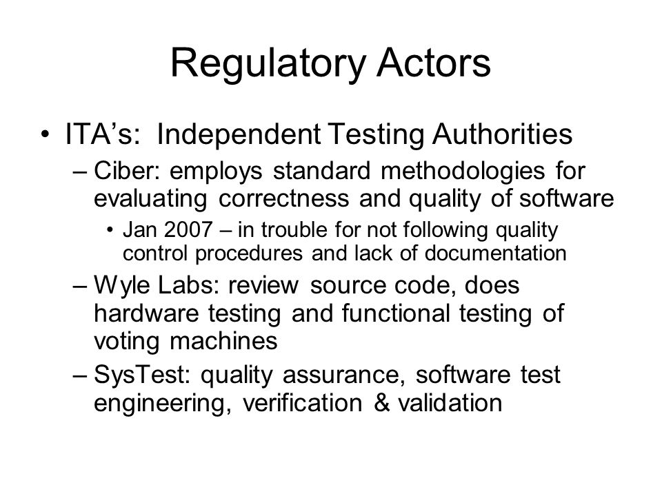 Regulatory Actors ITA's: Independent Testing Authorities –Ciber: employs standard methodologies for evaluating correctness and quality of software Jan 2007 – in trouble for not following quality control procedures and lack of documentation –Wyle Labs: review source code, does hardware testing and functional testing of voting machines –SysTest: quality assurance, software test engineering, verification & validation