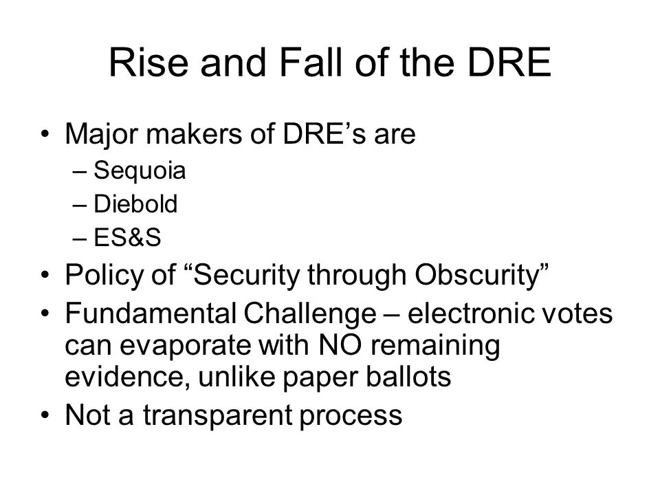"""Rise and Fall of the DRE Major makers of DRE's are –Sequoia –Diebold –ES&S Policy of """"Security through Obscurity"""" Fundamental Challenge – electronic v"""
