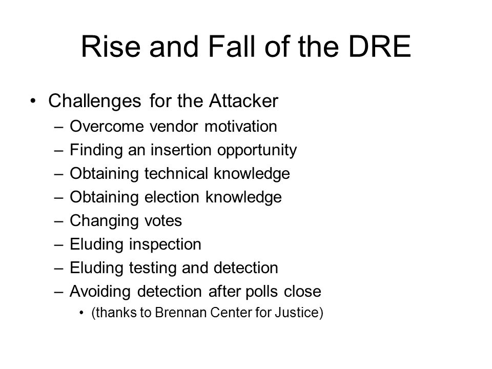 Rise and Fall of the DRE Challenges for the Attacker –Overcome vendor motivation –Finding an insertion opportunity –Obtaining technical knowledge –Obtaining election knowledge –Changing votes –Eluding inspection –Eluding testing and detection –Avoiding detection after polls close (thanks to Brennan Center for Justice)
