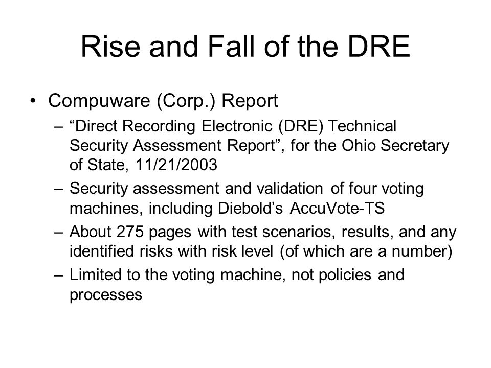 Rise and Fall of the DRE Compuware (Corp.) Report – Direct Recording Electronic (DRE) Technical Security Assessment Report , for the Ohio Secretary of State, 11/21/2003 –Security assessment and validation of four voting machines, including Diebold's AccuVote-TS –About 275 pages with test scenarios, results, and any identified risks with risk level (of which are a number) –Limited to the voting machine, not policies and processes