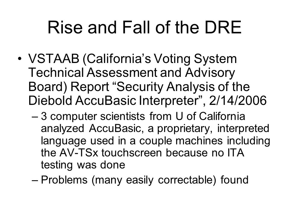 Rise and Fall of the DRE VSTAAB (California's Voting System Technical Assessment and Advisory Board) Report Security Analysis of the Diebold AccuBasic Interpreter , 2/14/2006 –3 computer scientists from U of California analyzed AccuBasic, a proprietary, interpreted language used in a couple machines including the AV-TSx touchscreen because no ITA testing was done –Problems (many easily correctable) found