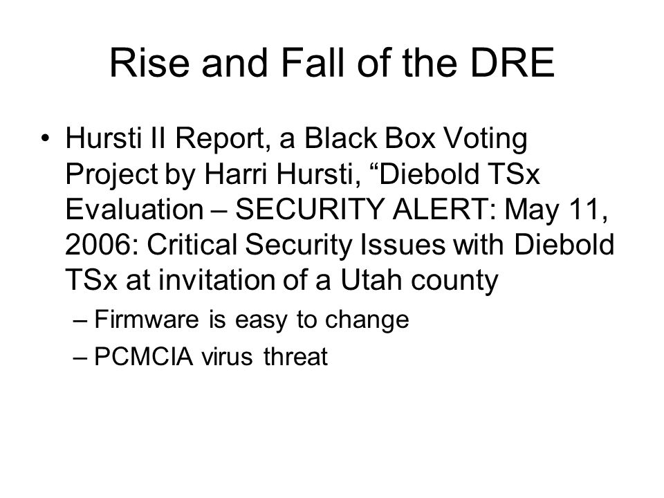 Rise and Fall of the DRE Hursti II Report, a Black Box Voting Project by Harri Hursti, Diebold TSx Evaluation – SECURITY ALERT: May 11, 2006: Critical Security Issues with Diebold TSx at invitation of a Utah county –Firmware is easy to change –PCMCIA virus threat