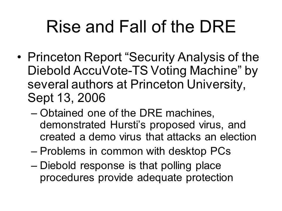 Rise and Fall of the DRE Princeton Report Security Analysis of the Diebold AccuVote-TS Voting Machine by several authors at Princeton University, Sept 13, 2006 –Obtained one of the DRE machines, demonstrated Hursti's proposed virus, and created a demo virus that attacks an election –Problems in common with desktop PCs –Diebold response is that polling place procedures provide adequate protection