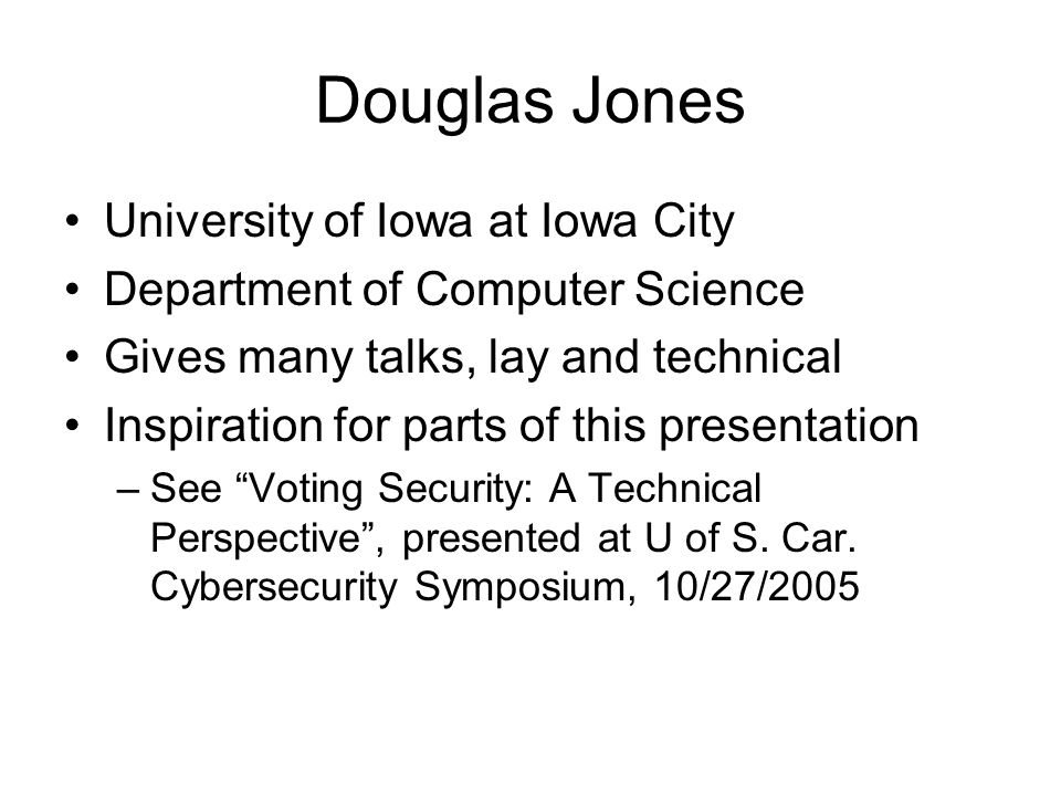 Douglas Jones University of Iowa at Iowa City Department of Computer Science Gives many talks, lay and technical Inspiration for parts of this presentation –See Voting Security: A Technical Perspective , presented at U of S.