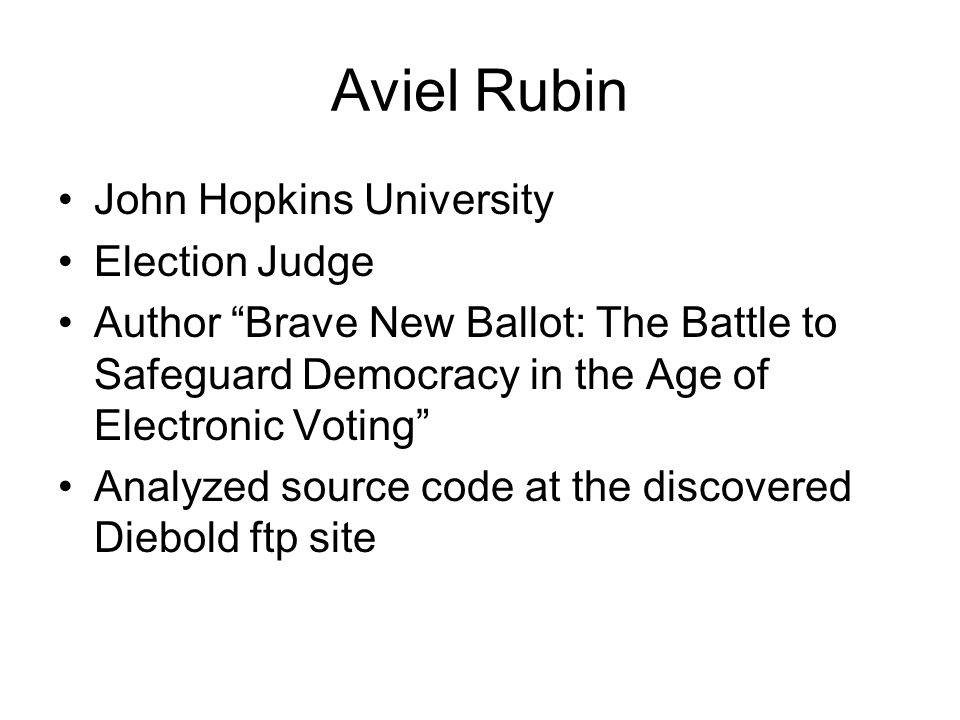 Aviel Rubin John Hopkins University Election Judge Author Brave New Ballot: The Battle to Safeguard Democracy in the Age of Electronic Voting Analyzed source code at the discovered Diebold ftp site