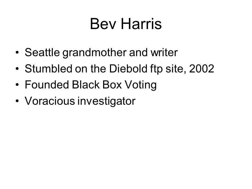 Bev Harris Seattle grandmother and writer Stumbled on the Diebold ftp site, 2002 Founded Black Box Voting Voracious investigator