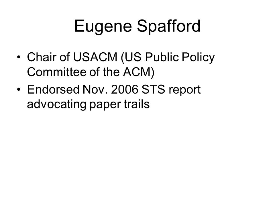 Eugene Spafford Chair of USACM (US Public Policy Committee of the ACM) Endorsed Nov. 2006 STS report advocating paper trails