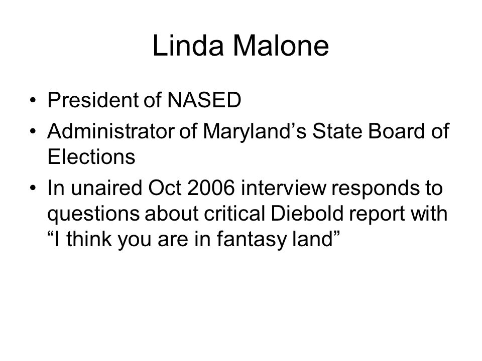 Linda Malone President of NASED Administrator of Maryland's State Board of Elections In unaired Oct 2006 interview responds to questions about critical Diebold report with I think you are in fantasy land