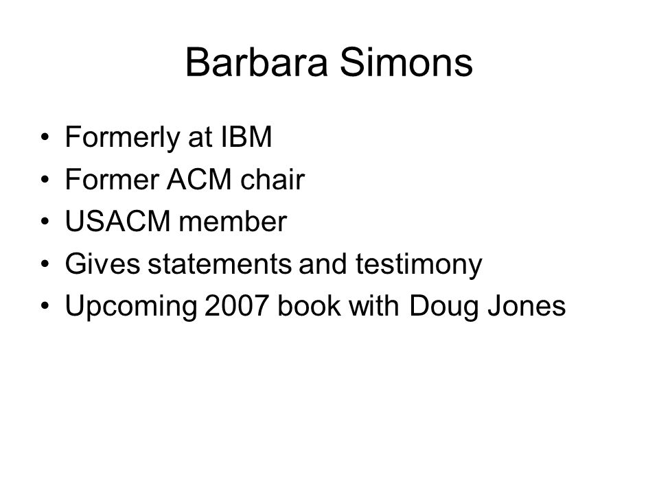 Barbara Simons Formerly at IBM Former ACM chair USACM member Gives statements and testimony Upcoming 2007 book with Doug Jones