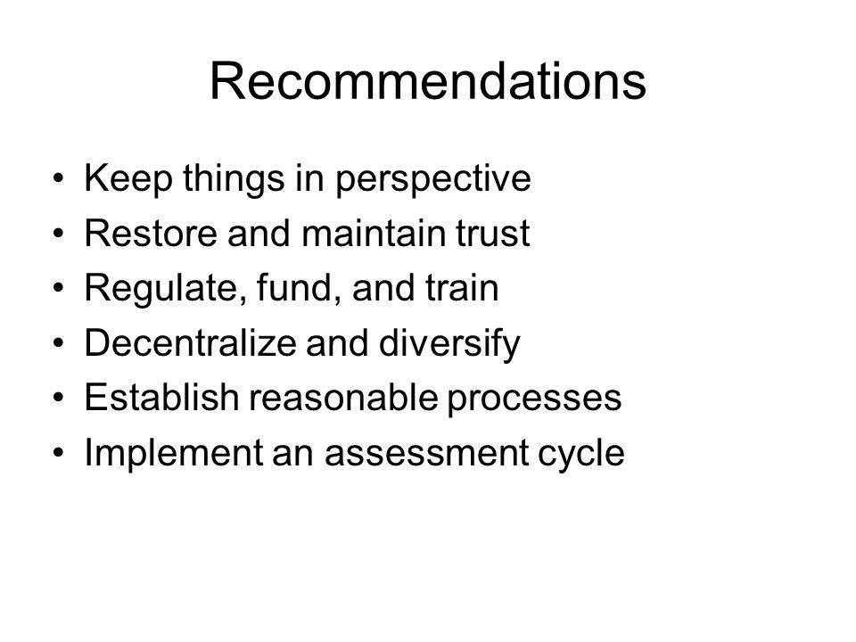 Recommendations Keep things in perspective Restore and maintain trust Regulate, fund, and train Decentralize and diversify Establish reasonable processes Implement an assessment cycle
