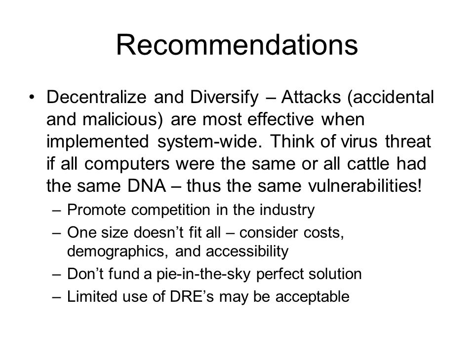 Recommendations Decentralize and Diversify – Attacks (accidental and malicious) are most effective when implemented system-wide.