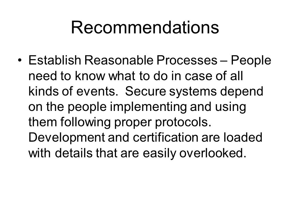 Recommendations Establish Reasonable Processes – People need to know what to do in case of all kinds of events.