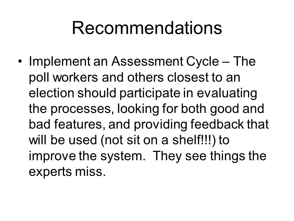 Recommendations Implement an Assessment Cycle – The poll workers and others closest to an election should participate in evaluating the processes, looking for both good and bad features, and providing feedback that will be used (not sit on a shelf!!!) to improve the system.