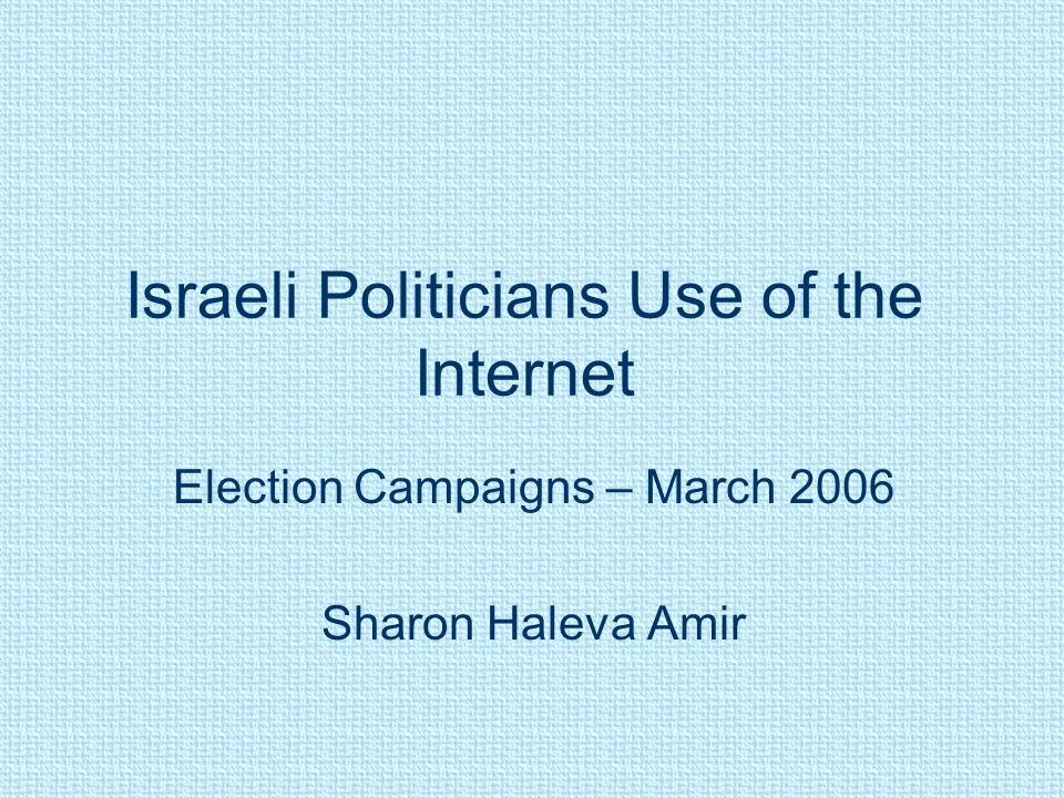 Israeli Politicians Use of the Internet Election Campaigns – March 2006 Sharon Haleva Amir