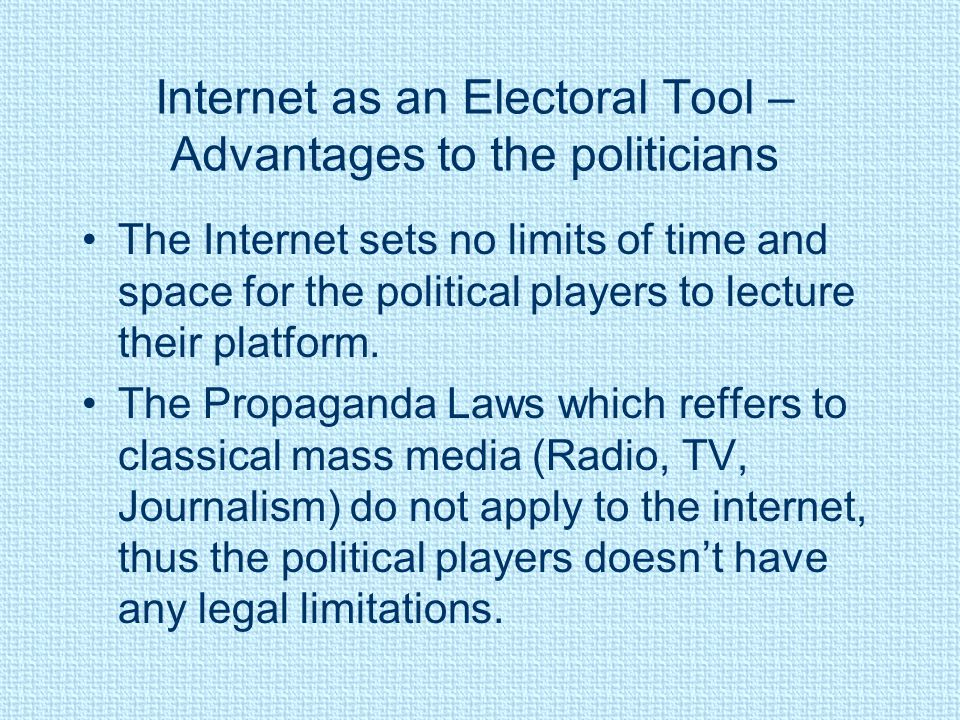 Internet as an Electoral Tool – Advantages to the politicians The Internet sets no limits of time and space for the political players to lecture their