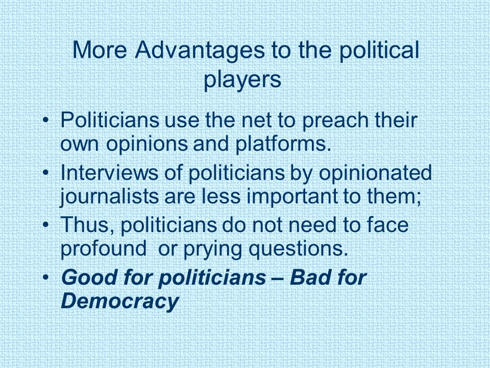 More Advantages to the political players Politicians use the net to preach their own opinions and platforms. Interviews of politicians by opinionated