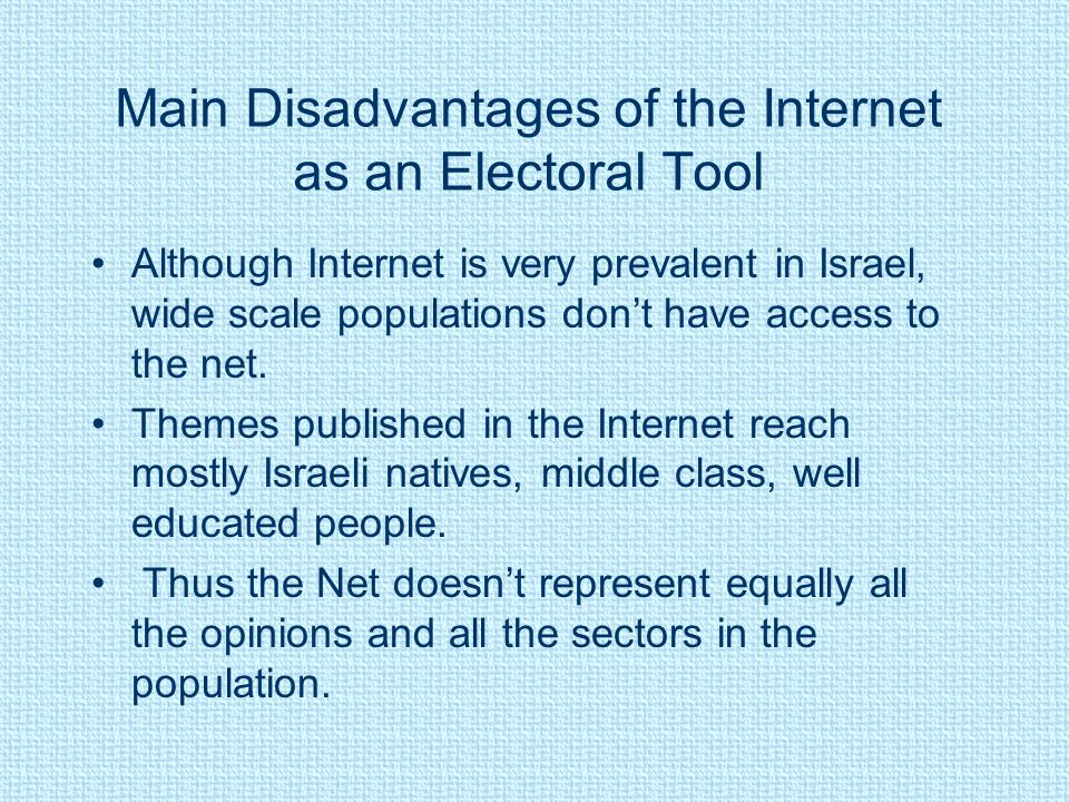 Main Disadvantages of the Internet as an Electoral Tool Although Internet is very prevalent in Israel, wide scale populations don't have access to the net.