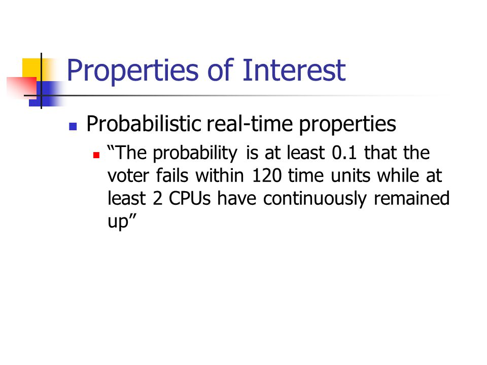 "Properties of Interest Probabilistic real-time properties ""The probability is at least 0.1 that the voter fails within 120 time units while at least 2"