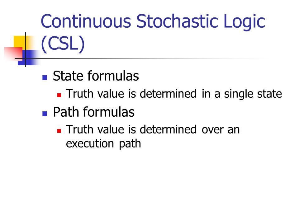 Continuous Stochastic Logic (CSL) State formulas Truth value is determined in a single state Path formulas Truth value is determined over an execution