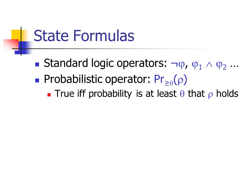 State Formulas Standard logic operators: ¬ ,  1   2 … Probabilistic operator: Pr ≥  (  ) True iff probability is at least  that  holds