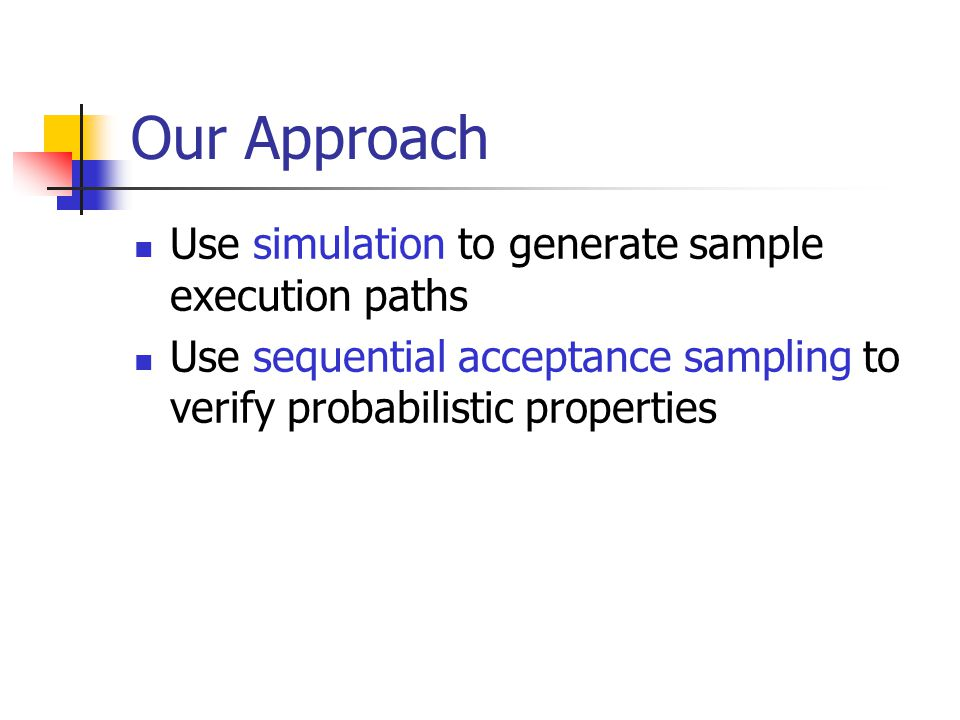 Our Approach Use simulation to generate sample execution paths Use sequential acceptance sampling to verify probabilistic properties