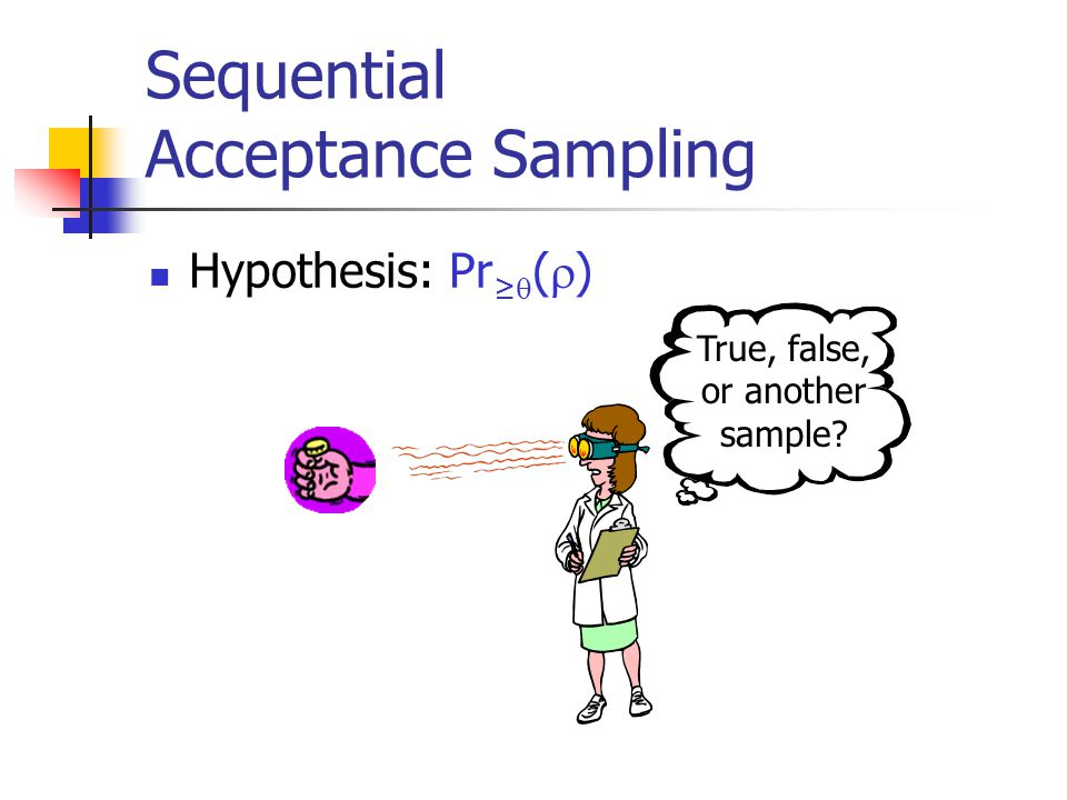 Sequential Acceptance Sampling Hypothesis: Pr ≥  (  ) True, false, or another sample?