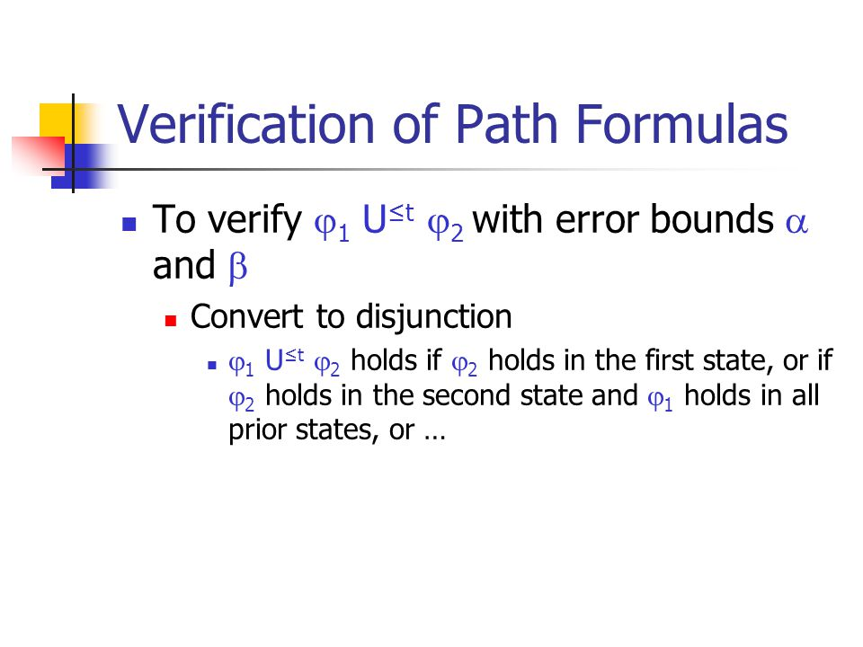 Verification of Path Formulas To verify  1 U ≤t  2 with error bounds  and  Convert to disjunction  1 U ≤t  2 holds if  2 holds in the first sta