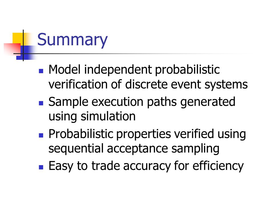 Summary Model independent probabilistic verification of discrete event systems Sample execution paths generated using simulation Probabilistic propert