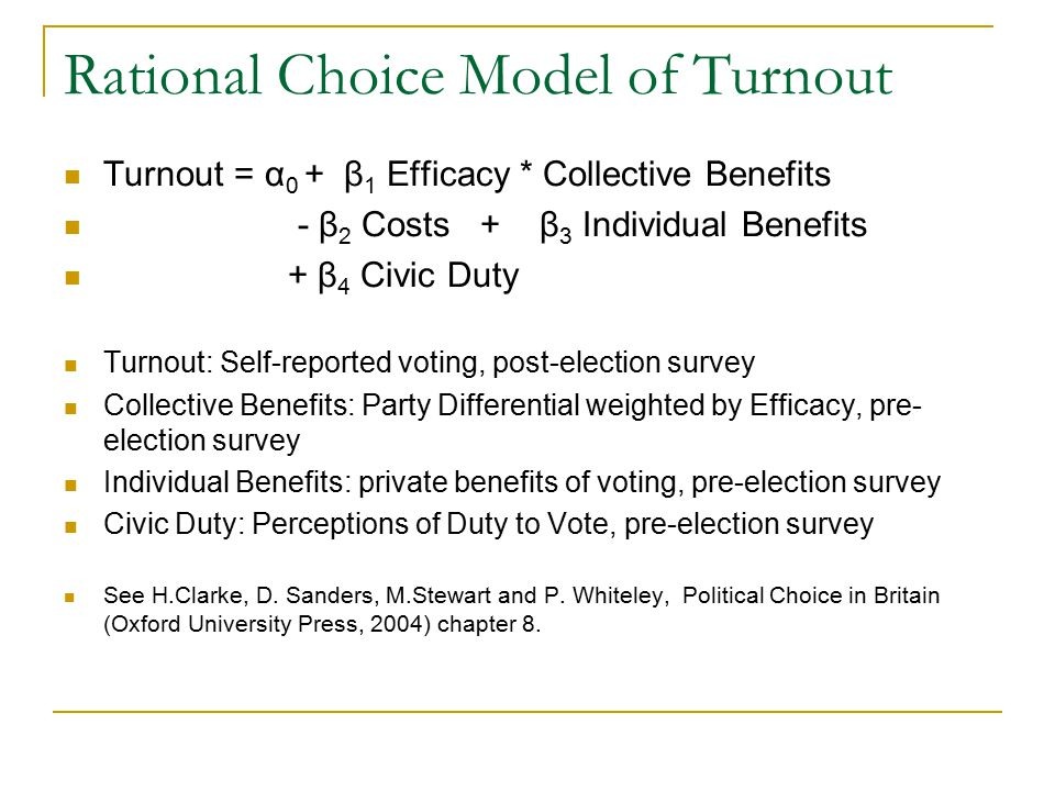 Rational Choice Model of Turnout Turnout = α 0 + β 1 Efficacy * Collective Benefits - β 2 Costs + β 3 Individual Benefits + β 4 Civic Duty Turnout: Se