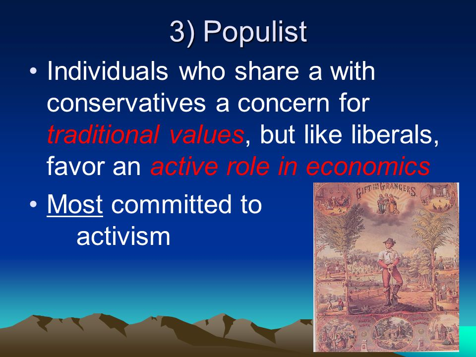 3) Populist Individuals who share a with conservatives a concern for traditional values, but like liberals, favor an active role in economics Most com