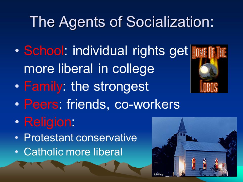 The Agents of Socialization: School: individual rights get more liberal in college Family: the strongest Peers: friends, co-workers Religion: Protesta