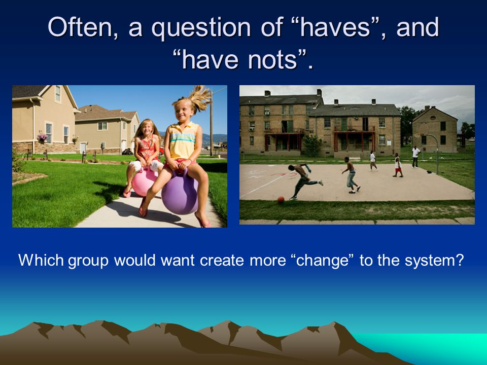 """Often, a question of """"haves"""", and """"have nots"""". Which group would want create more """"change"""" to the system?"""