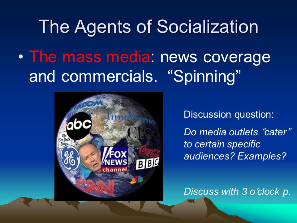 """The Agents of Socialization The mass media: news coverage and commercials. """"Spinning"""" Discussion question: Do media outlets """"cater"""" to certain specifi"""