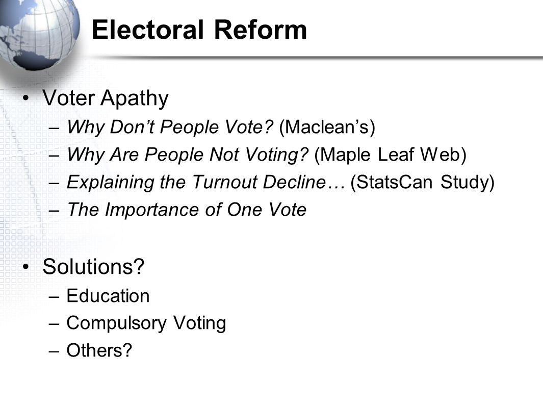 Electoral Reform Voter Apathy –Why Don't People Vote? (Maclean's) –Why Are People Not Voting? (Maple Leaf Web) –Explaining the Turnout Decline… (Stats