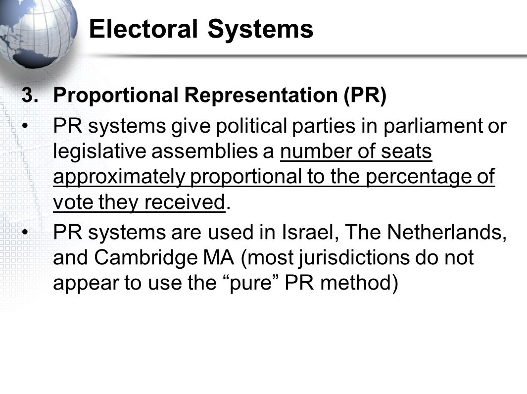 Electoral Systems 3.Proportional Representation (PR) PR systems give political parties in parliament or legislative assemblies a number of seats appro