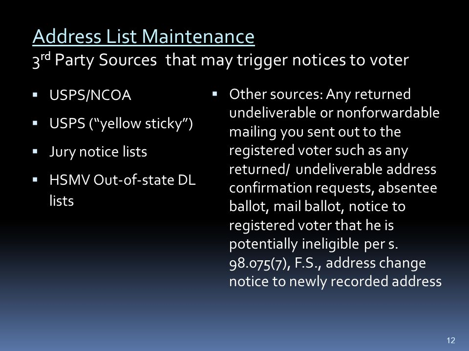 USPS/NCOA  USPS ( yellow sticky )  Jury notice lists  HSMV Out-of-state DL lists  Other sources: Any returned undeliverable or nonforwardable mailing you sent out to the registered voter such as any returned/ undeliverable address confirmation requests, absentee ballot, mail ballot, notice to registered voter that he is potentially ineligible per s.