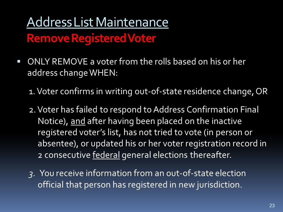 Address List Maintenance Remove Registered Voter  ONLY REMOVE a voter from the rolls based on his or her address change WHEN: 1.