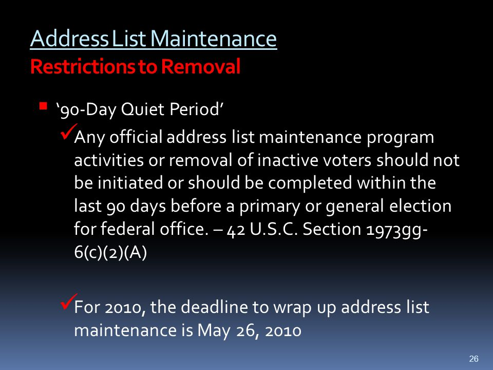 Address List Maintenance Restrictions to Removal  '90-Day Quiet Period' Any official address list maintenance program activities or removal of inactive voters should not be initiated or should be completed within the last 90 days before a primary or general election for federal office.