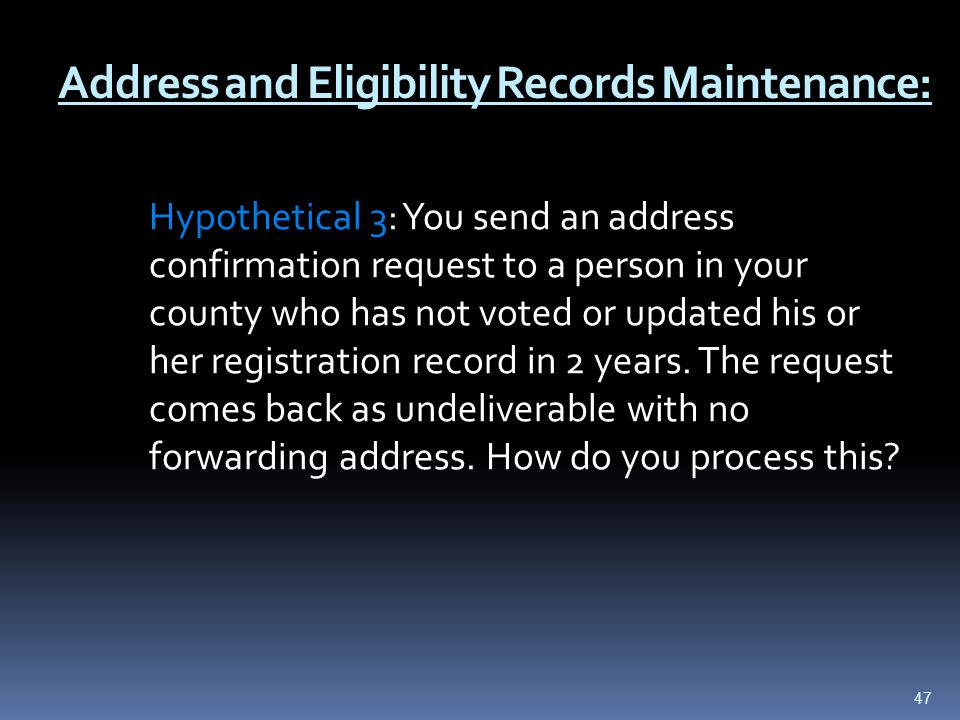 Address and Eligibility Records Maintenance: Hypothetical 3: You send an address confirmation request to a person in your county who has not voted or updated his or her registration record in 2 years.