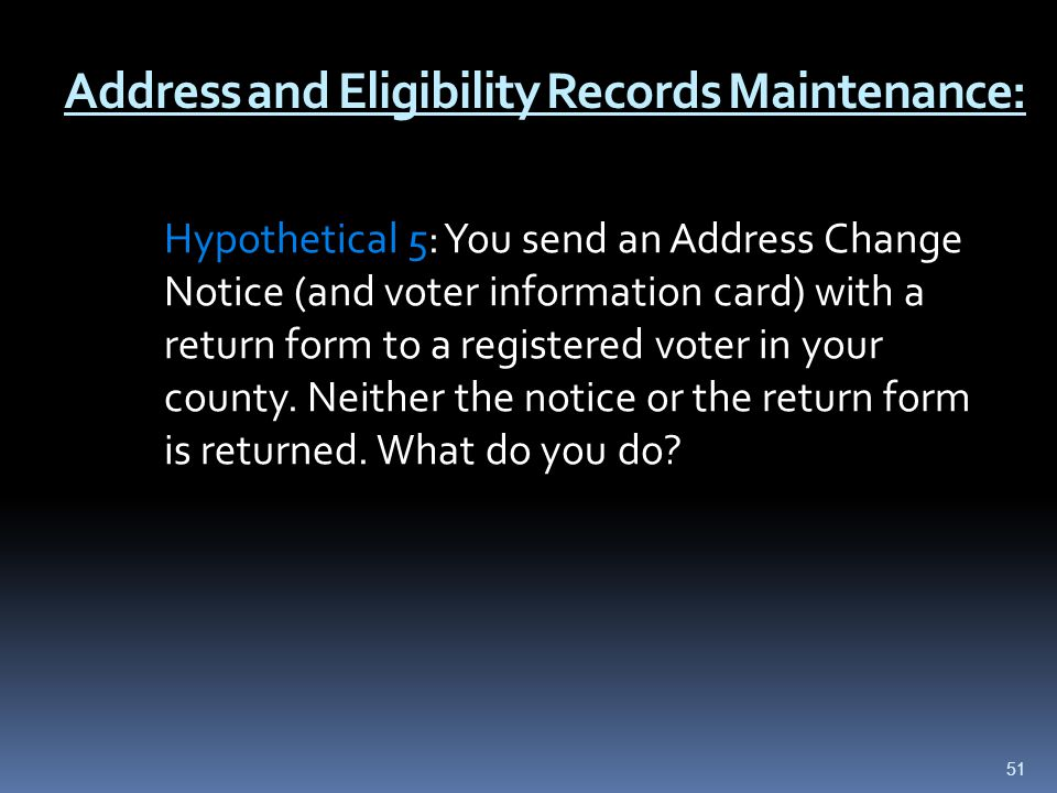 Address and Eligibility Records Maintenance: Hypothetical 5: You send an Address Change Notice (and voter information card) with a return form to a registered voter in your county.