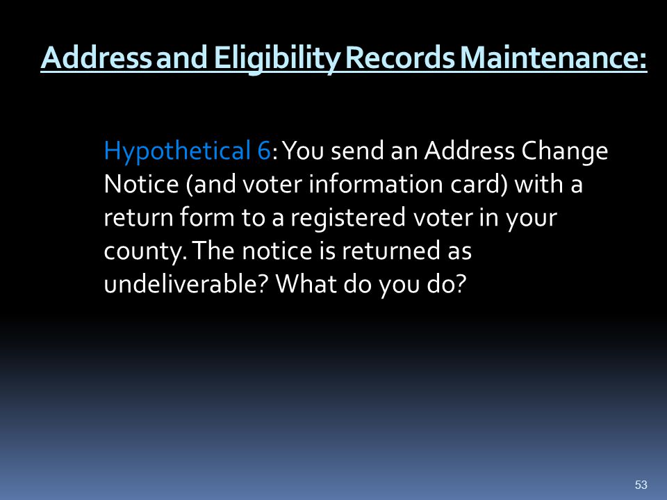 Address and Eligibility Records Maintenance: Hypothetical 6: You send an Address Change Notice (and voter information card) with a return form to a registered voter in your county.