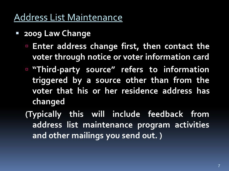  2009 Law Change  Enter address change first, then contact the voter through notice or voter information card  Third-party source refers to information triggered by a source other than from the voter that his or her residence address has changed (Typically this will include feedback from address list maintenance program activities and other mailings you send out.