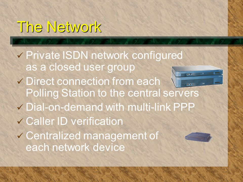 The Network Private ISDN network configured as a closed user group Direct connection from each Polling Station to the central servers Dial-on-demand with multi-link PPP Caller ID verification Centralized management of each network device