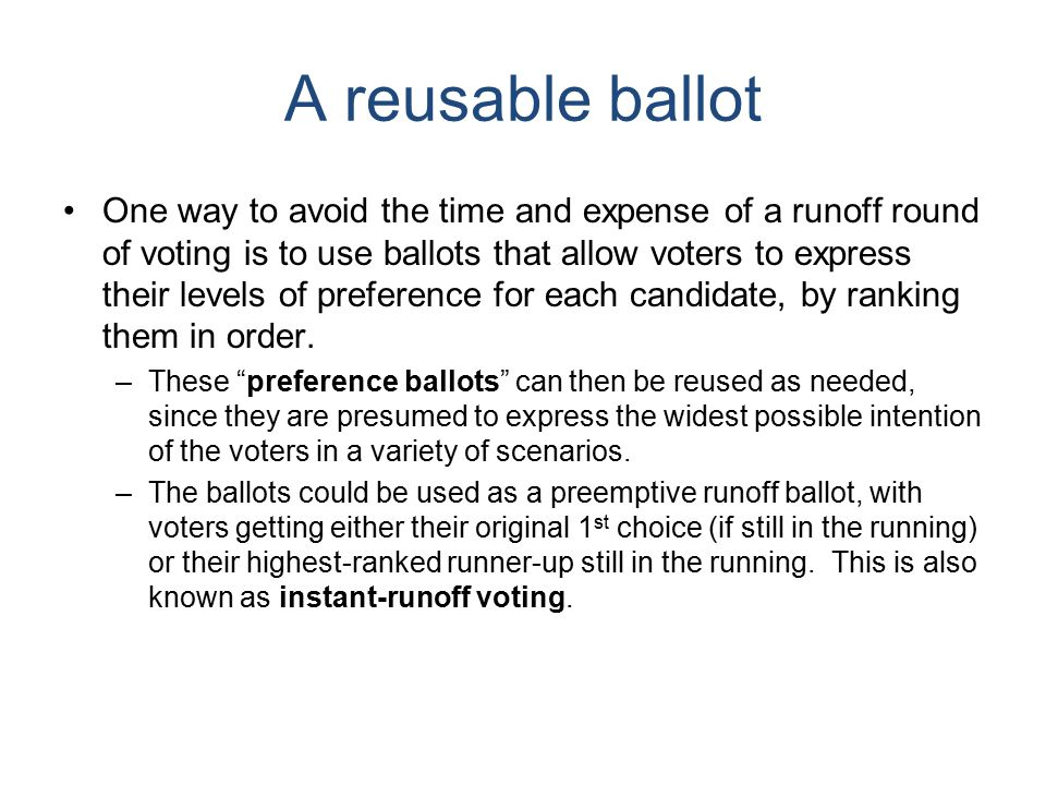 A reusable ballot One way to avoid the time and expense of a runoff round of voting is to use ballots that allow voters to express their levels of preference for each candidate, by ranking them in order.