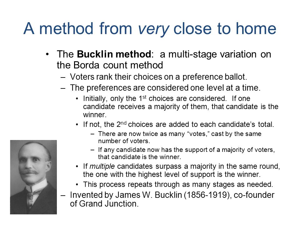 A method from very close to home The Bucklin method: a multi-stage variation on the Borda count method –Voters rank their choices on a preference ballot.