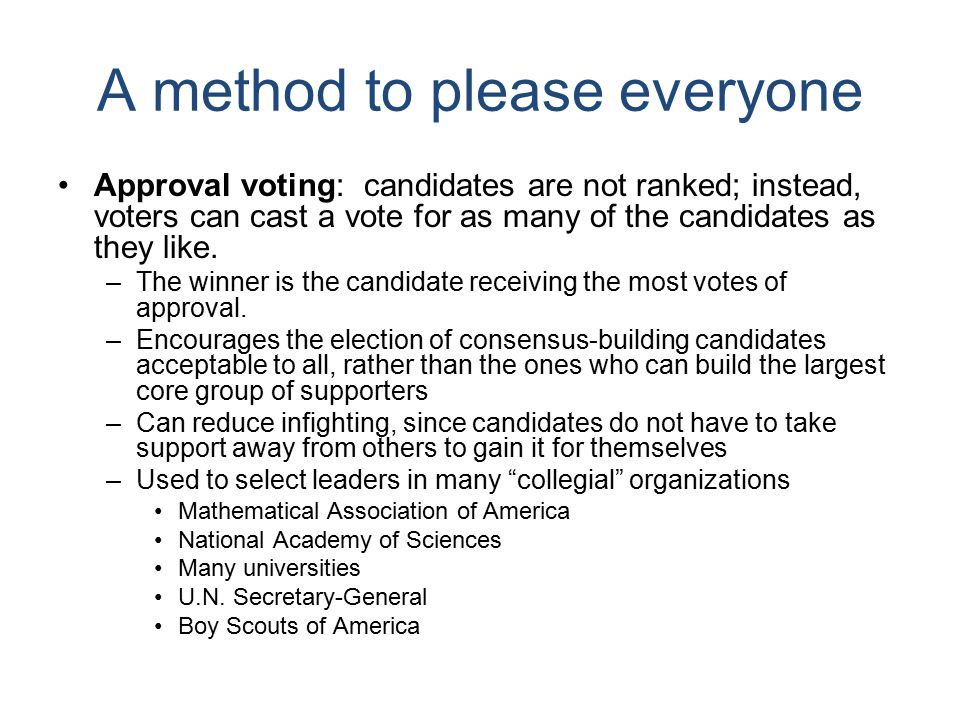A method to please everyone Approval voting: candidates are not ranked; instead, voters can cast a vote for as many of the candidates as they like.