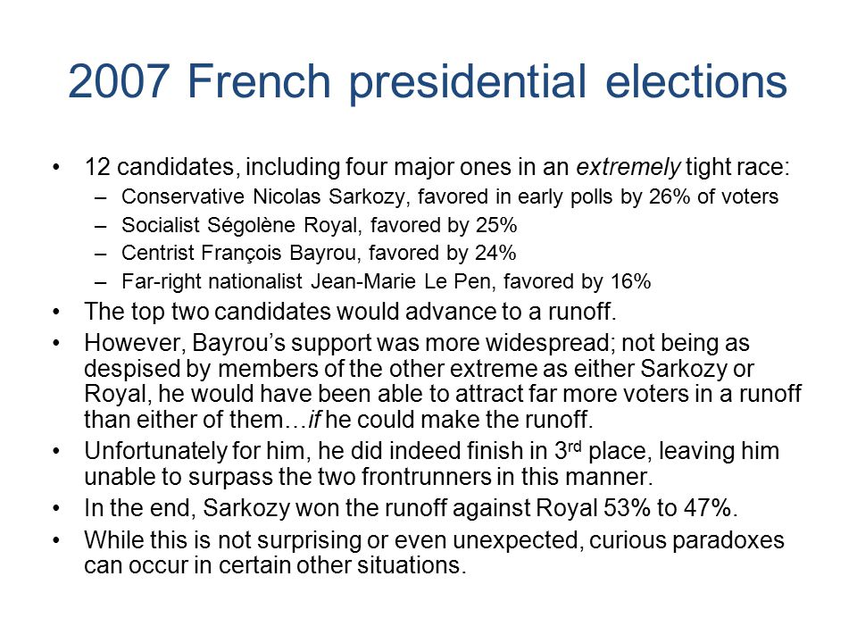 2007 French presidential elections 12 candidates, including four major ones in an extremely tight race: –Conservative Nicolas Sarkozy, favored in early polls by 26% of voters –Socialist Ségolène Royal, favored by 25% –Centrist François Bayrou, favored by 24% –Far-right nationalist Jean-Marie Le Pen, favored by 16% The top two candidates would advance to a runoff.