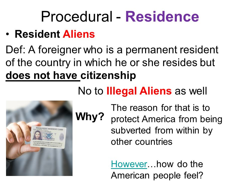 Procedural - Residence Resident Aliens Def: A foreigner who is a permanent resident of the country in which he or she resides but does not have citize