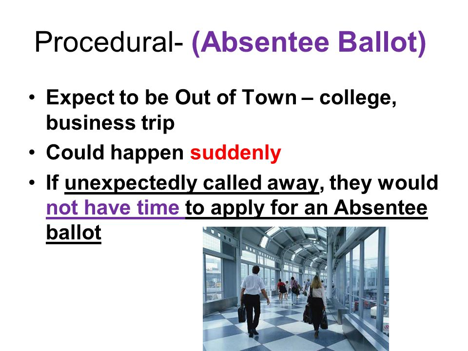 Procedural- (Absentee Ballot) Expect to be Out of Town – college, business trip Could happen suddenly If unexpectedly called away, they would not have